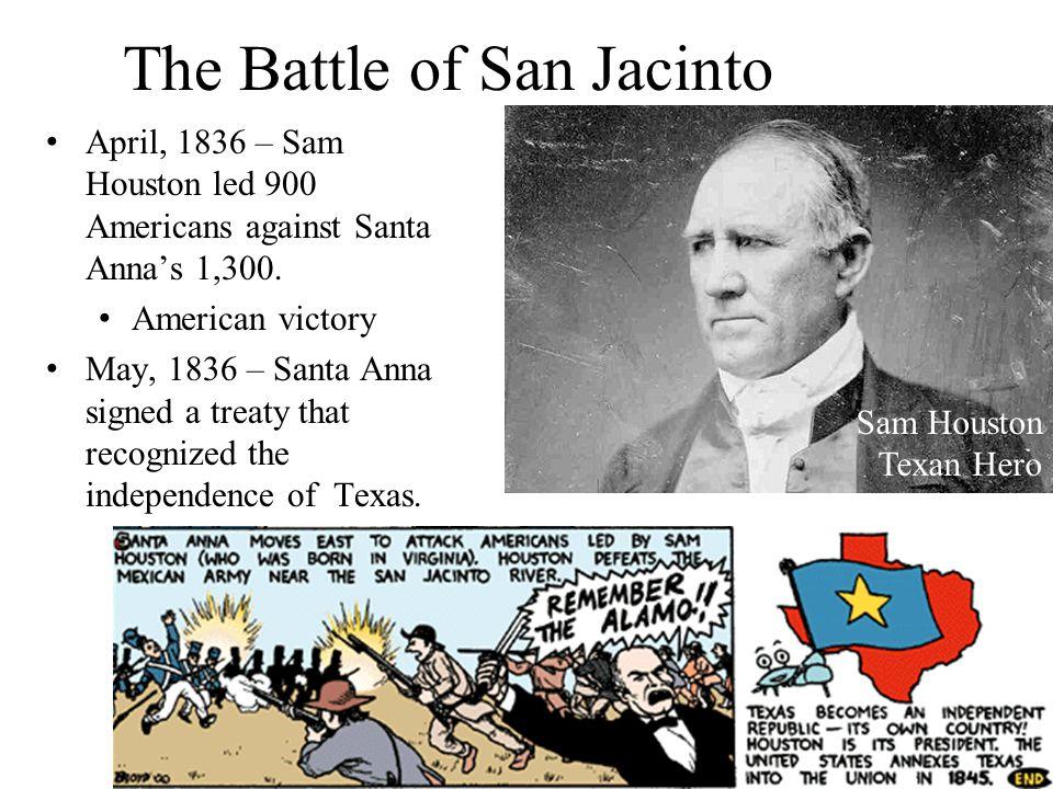 The Battle of San Jacinto April, 1836 – Sam Houston led 900 Americans against Santa Anna's 1,300. American victory May, 1836 – Santa Anna signed a tre
