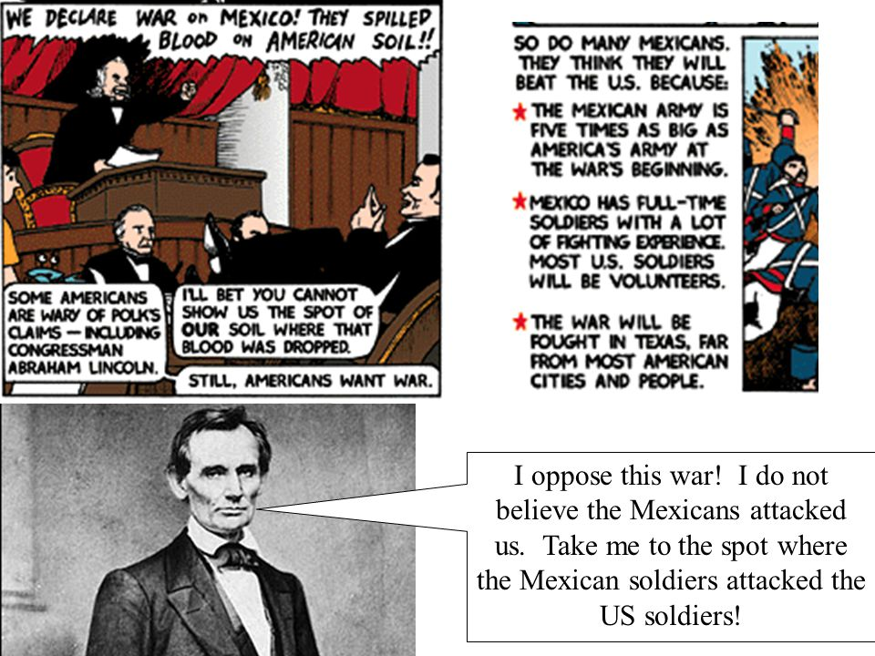 I oppose this war.I do not believe the Mexicans attacked us.