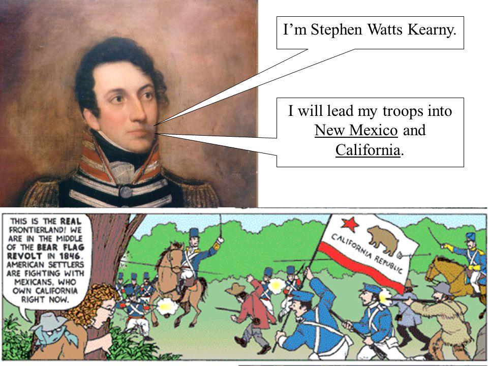I'm Stephen Watts Kearny. I will lead my troops into New Mexico and California.