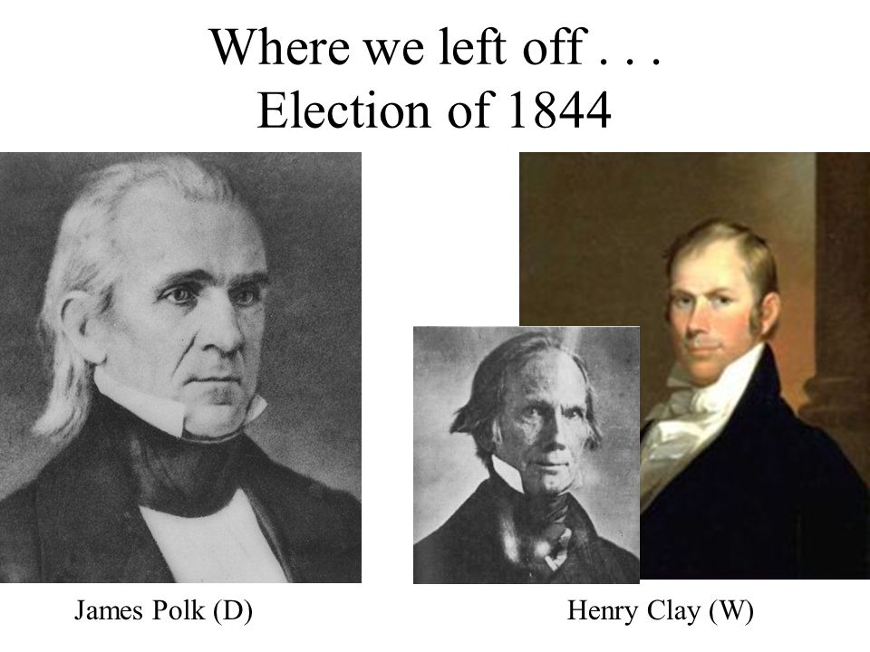 Where we left off... Election of 1844 James Polk (D)Henry Clay (W)