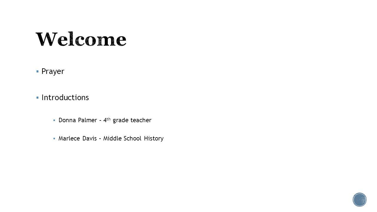  Prayer  Introductions  Donna Palmer – 4 th grade teacher  Marlece Davis – Middle School History