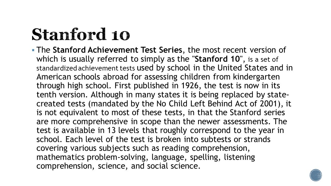  The Stanford Achievement Test Series, the most recent version of which is usually referred to simply as the Stanford 10 , is a set of standardized achievement tests used by school in the United States and in American schools abroad for assessing children from kindergarten through high school.