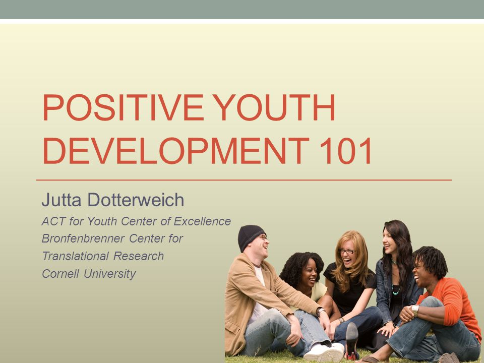 POSITIVE YOUTH DEVELOPMENT 101 Jutta Dotterweich ACT for Youth Center of Excellence Bronfenbrenner Center for Translational Research Cornell Universit