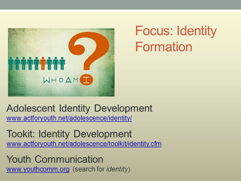 Focus: Identity Formation Adolescent Identity Development www.actforyouth.net/adolescence/identity/ www.actforyouth.net/adolescence/identity/ Tookit: Identity Development www.actforyouth.net/adolescence/toolkit/identity.cfm www.actforyouth.net/adolescence/toolkit/identity.cfm Youth Communication www.youthcomm.org (search for identity) www.youthcomm.org