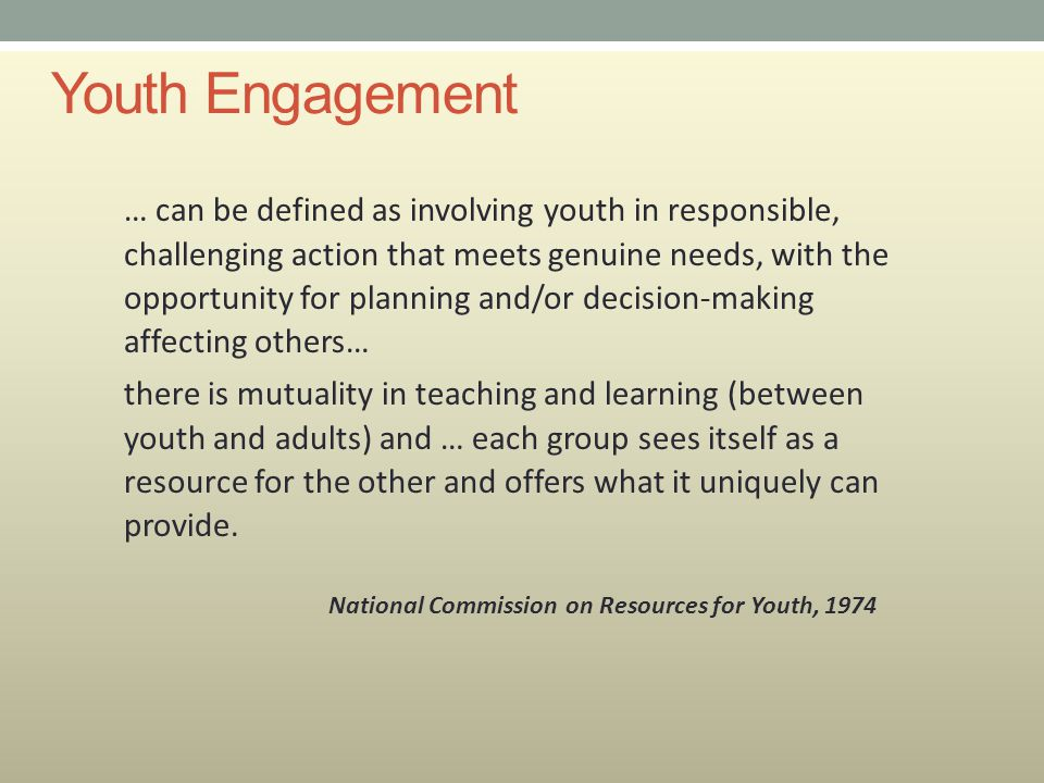 Youth Engagement … can be defined as involving youth in responsible, challenging action that meets genuine needs, with the opportunity for planning an