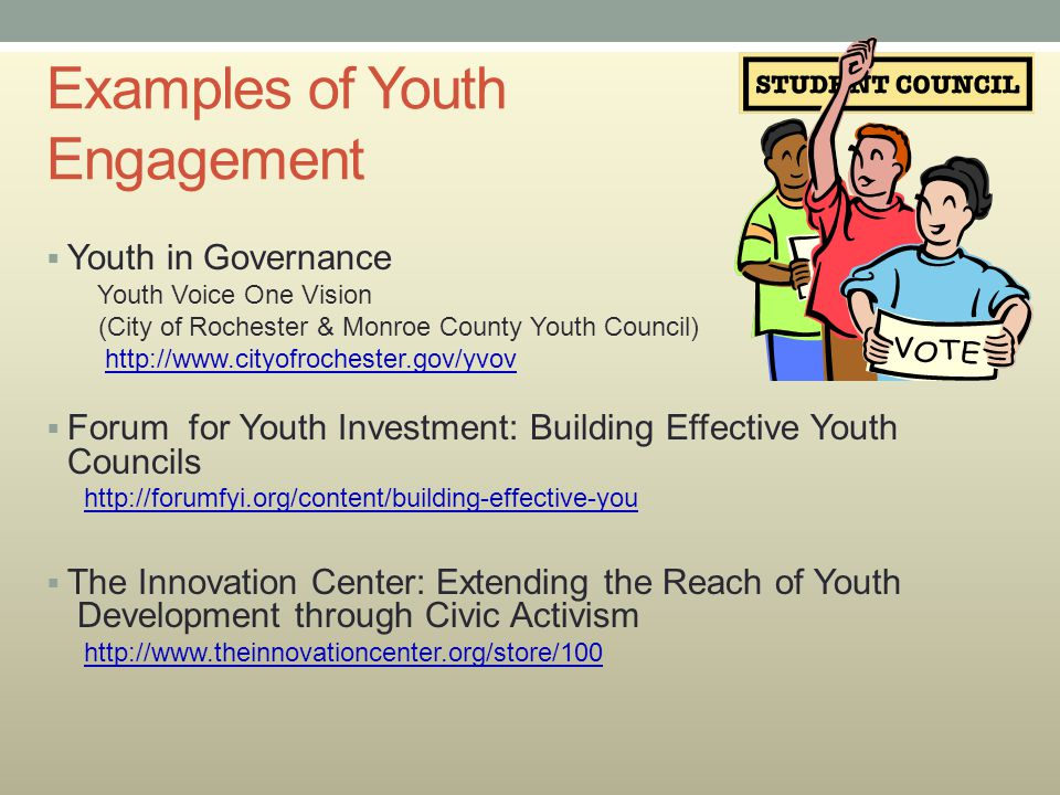 Examples of Youth Engagement  Youth in Governance Youth Voice One Vision (City of Rochester & Monroe County Youth Council) http://www.cityofrochester
