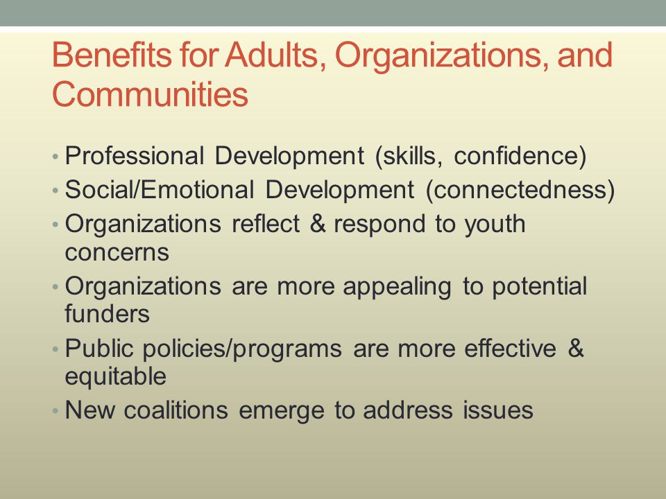 Benefits for Adults, Organizations, and Communities Professional Development (skills, confidence) Social/Emotional Development (connectedness) Organiz