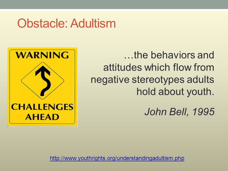 Obstacle: Adultism …the behaviors and attitudes which flow from negative stereotypes adults hold about youth. John Bell, 1995 http://www.youthrights.o