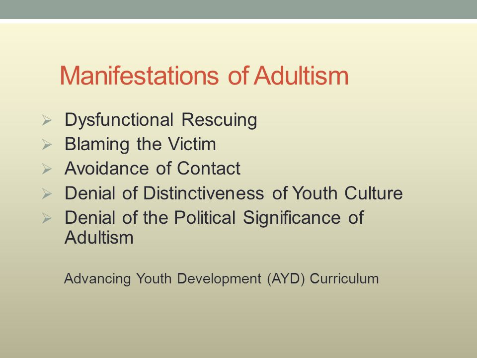 Manifestations of Adultism  Dysfunctional Rescuing  Blaming the Victim  Avoidance of Contact  Denial of Distinctiveness of Youth Culture  Denial