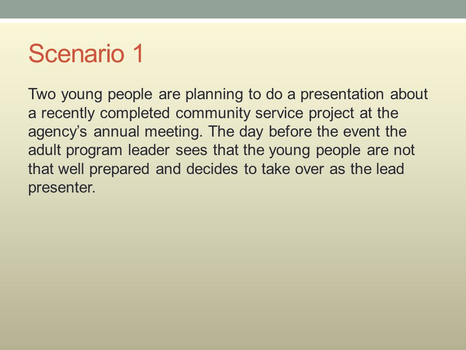 Scenario 1 Two young people are planning to do a presentation about a recently completed community service project at the agency's annual meeting. The