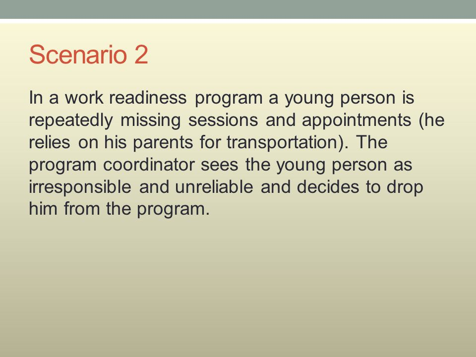 Scenario 2 In a work readiness program a young person is repeatedly missing sessions and appointments (he relies on his parents for transportation). T
