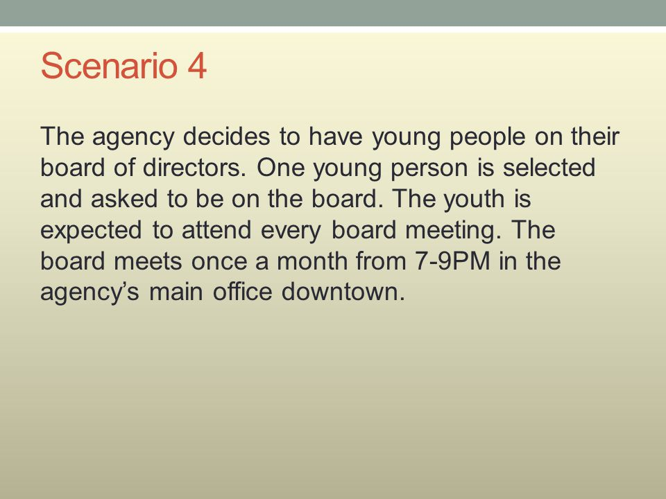 Scenario 4 The agency decides to have young people on their board of directors. One young person is selected and asked to be on the board. The youth i
