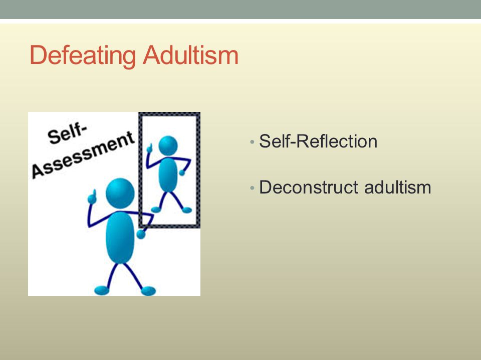 Defeating Adultism Self-Reflection Deconstruct adultism