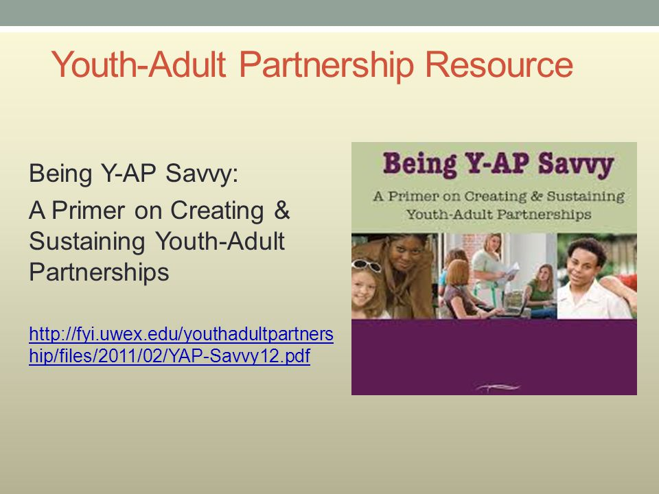 Youth-Adult Partnership Resource Being Y-AP Savvy: A Primer on Creating & Sustaining Youth-Adult Partnerships http://fyi.uwex.edu/youthadultpartners h