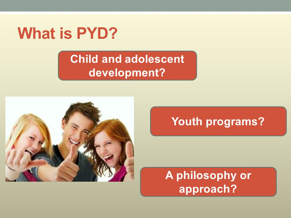What is PYD? Child and adolescent development? Youth programs? A philosophy or approach?