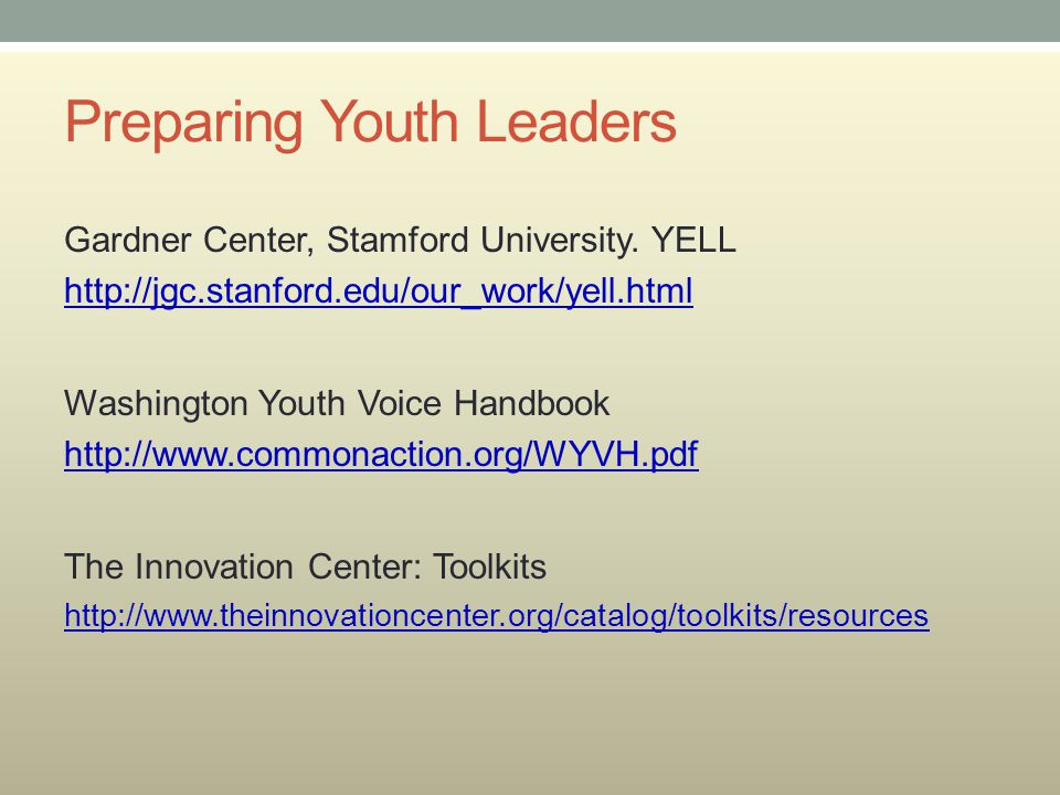 Preparing Youth Leaders Gardner Center, Stamford University. YELL http://jgc.stanford.edu/our_work/yell.html Washington Youth Voice Handbook http://ww