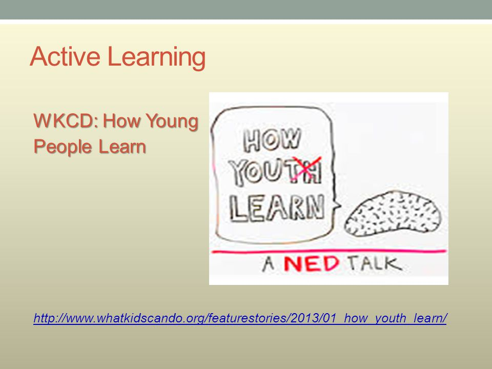 Active Learning WKCD: How Young People Learn http://www.whatkidscando.org/featurestories/2013/01_how_youth_learn/