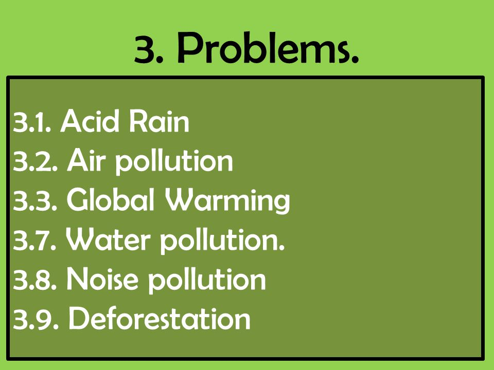 3. Problems. 3.1. Acid Rain 3.2. Air pollution 3.3. Global Warming 3.7. Water pollution. 3.8. Noise pollution 3.9. Deforestation