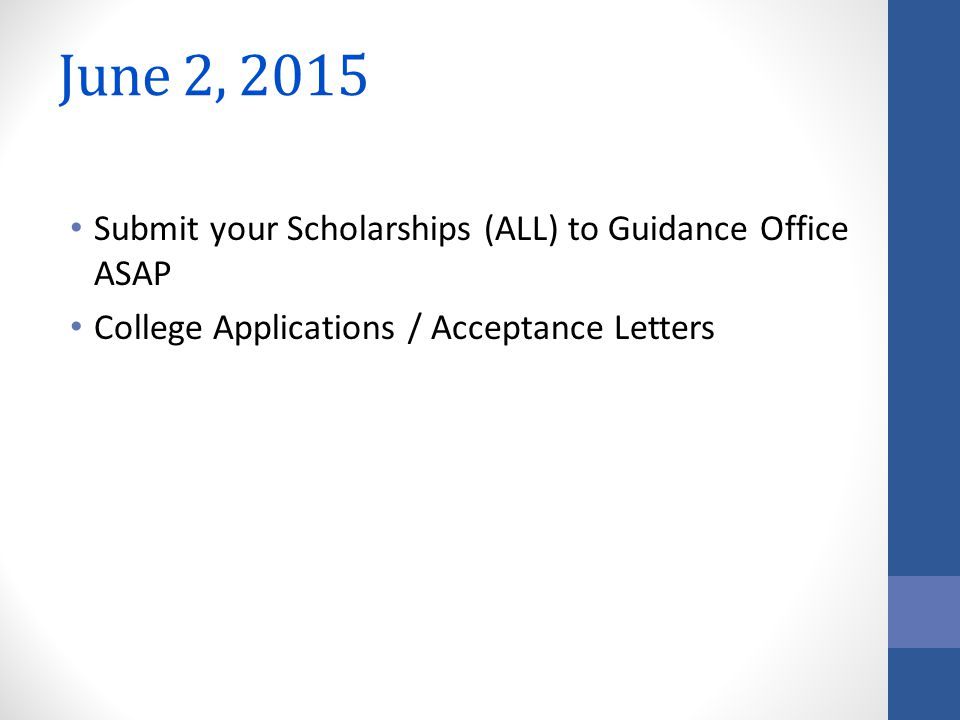 June 2, 2015 Submit your Scholarships (ALL) to Guidance Office ASAP College Applications / Acceptance Letters