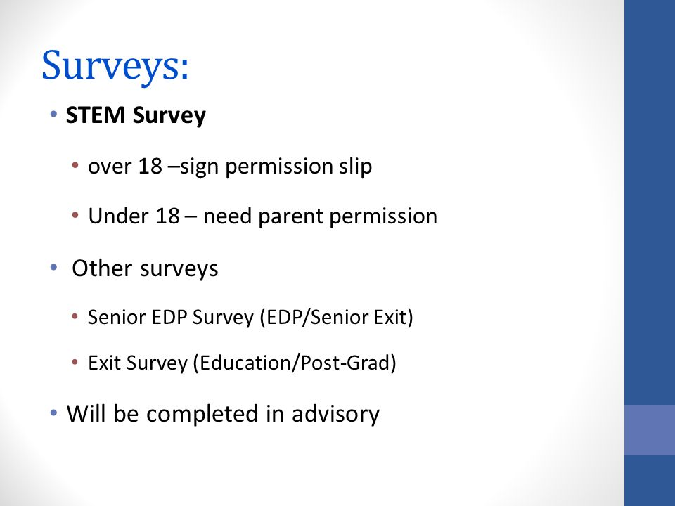 Surveys: STEM Survey over 18 –sign permission slip Under 18 – need parent permission Other surveys Senior EDP Survey (EDP/Senior Exit) Exit Survey (Education/Post-Grad) Will be completed in advisory