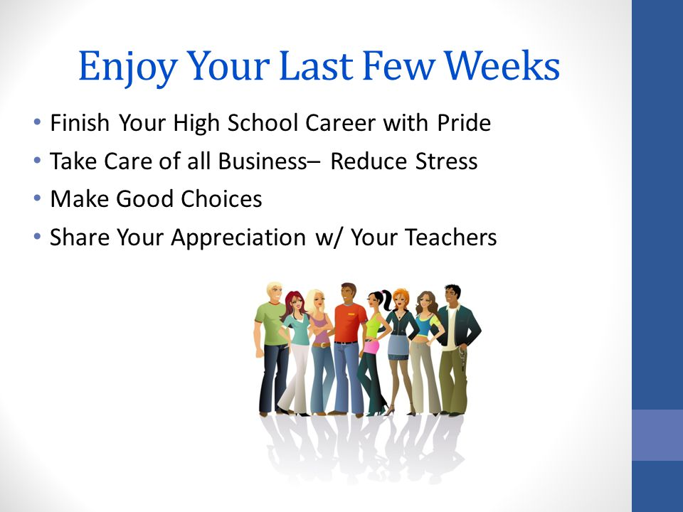 Enjoy Your Last Few Weeks Finish Your High School Career with Pride Take Care of all Business– Reduce Stress Make Good Choices Share Your Appreciation w/ Your Teachers