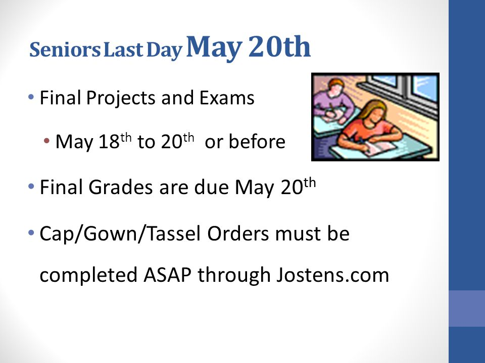Seniors Last Day May 20th Final Projects and Exams May 18 th to 20 th or before Final Grades are due May 20 th Cap/Gown/Tassel Orders must be completed ASAP through Jostens.com