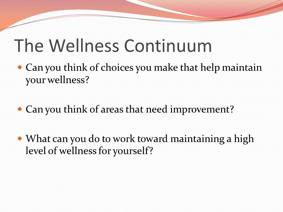 The Wellness Continuum Can you think of choices you make that help maintain your wellness? Can you think of areas that need improvement? What can you