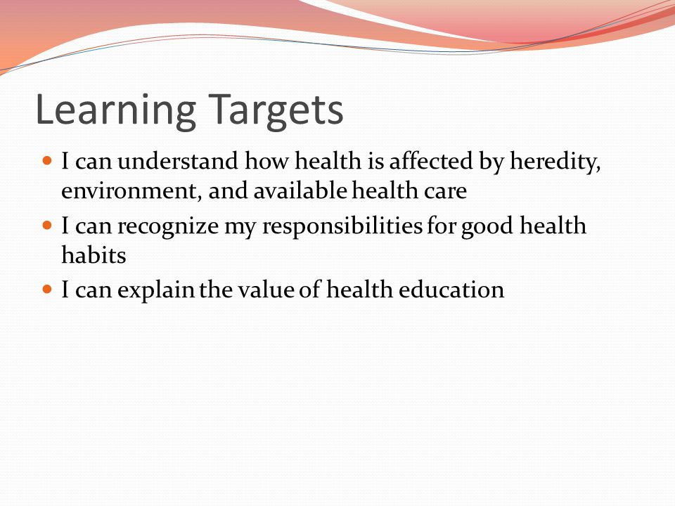 Learning Targets I can understand how health is affected by heredity, environment, and available health care I can recognize my responsibilities for g