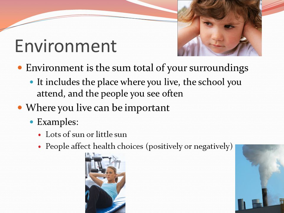 Environment Environment is the sum total of your surroundings It includes the place where you live, the school you attend, and the people you see ofte