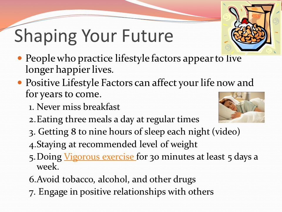 Shaping Your Future People who practice lifestyle factors appear to live longer happier lives. Positive Lifestyle Factors can affect your life now and
