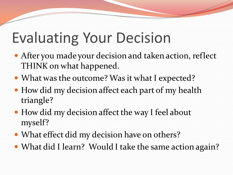 Evaluating Your Decision After you made your decision and taken action, reflect THINK on what happened. What was the outcome? Was it what I expected?