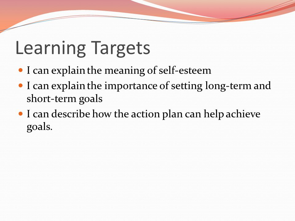 Learning Targets I can explain the meaning of self-esteem I can explain the importance of setting long-term and short-term goals I can describe how th