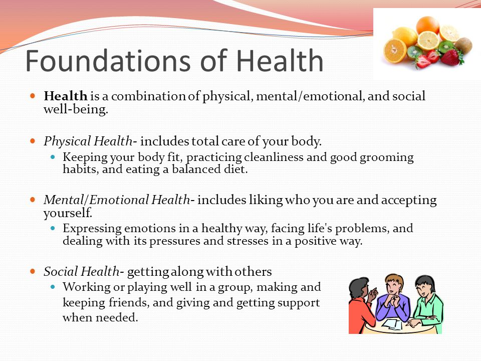 Foundations of Health Health is a combination of physical, mental/emotional, and social well-being. Physical Health- includes total care of your body.