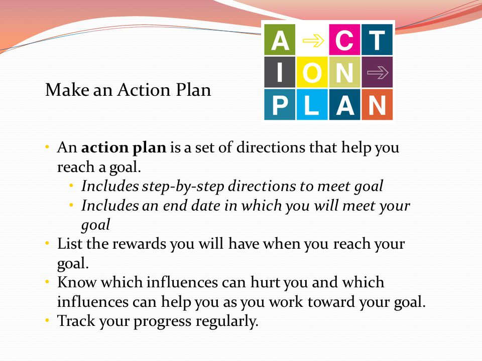 Make an Action Plan An action plan is a set of directions that help you reach a goal. Includes step-by-step directions to meet goal Includes an end da