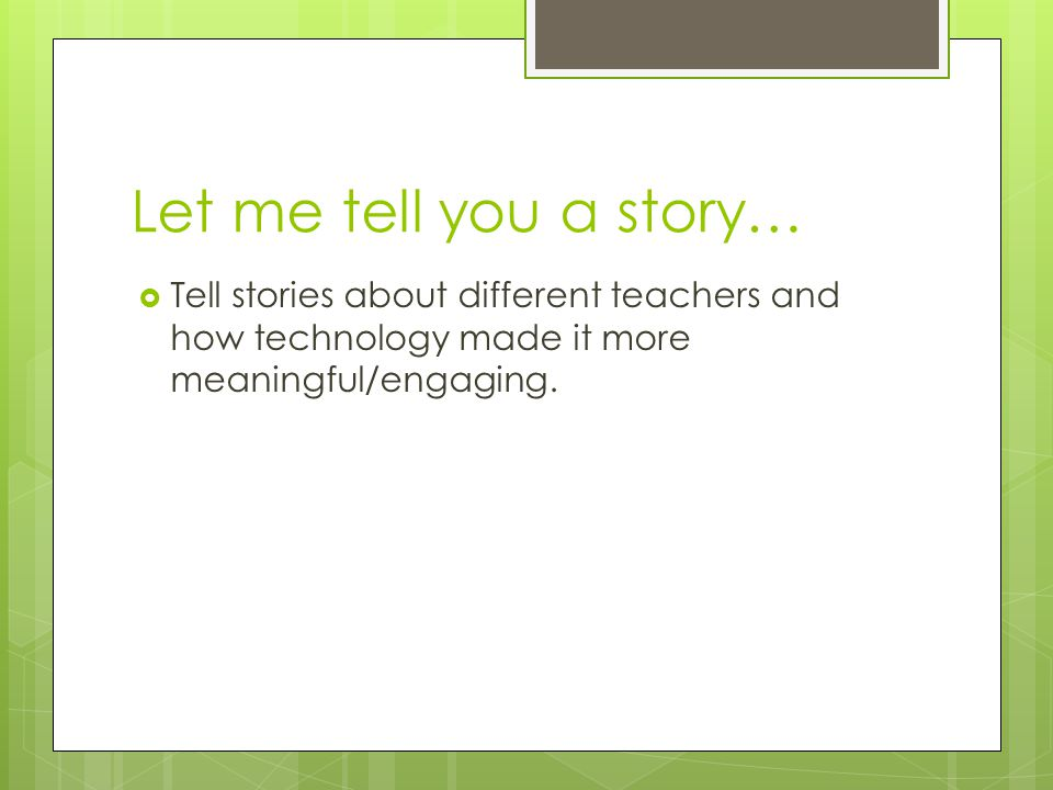 Let me tell you a story…  Tell stories about different teachers and how technology made it more meaningful/engaging.