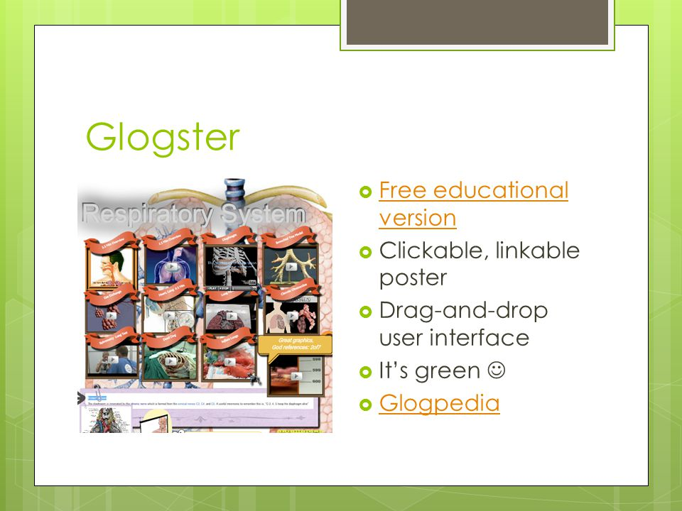Glogster  Free educational version Free educational version  Clickable, linkable poster  Drag-and-drop user interface  It's green  Glogpedia Glogpedia