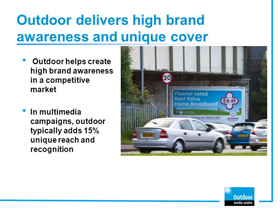 Outdoor delivers high brand awareness and unique cover Outdoor helps create high brand awareness in a competitive market In multimedia campaigns, outdoor typically adds 15% unique reach and recognition