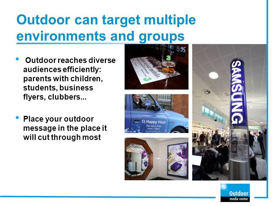 Outdoor can target multiple environments and groups Outdoor reaches diverse audiences efficiently: parents with children, students, business flyers, clubbers...