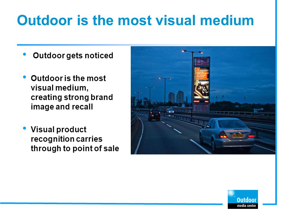 Outdoor is the most visual medium Outdoor gets noticed Outdoor is the most visual medium, creating strong brand image and recall Visual product recognition carries through to point of sale