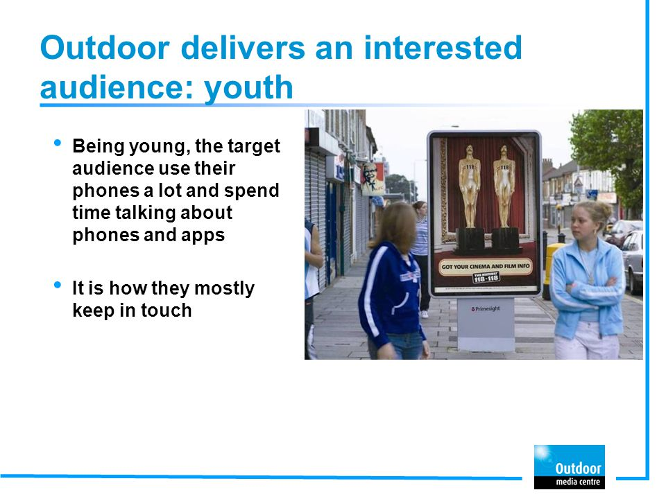 Outdoor delivers an interested audience: youth Being young, the target audience use their phones a lot and spend time talking about phones and apps It is how they mostly keep in touch