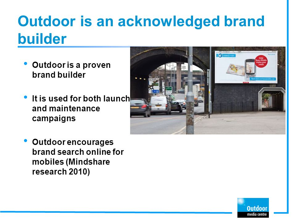 Outdoor is an acknowledged brand builder Outdoor is a proven brand builder It is used for both launch and maintenance campaigns Outdoor encourages brand search online for mobiles (Mindshare research 2010)