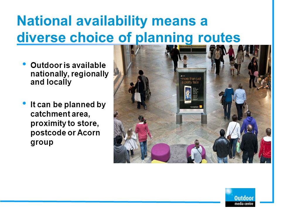 National availability means a diverse choice of planning routes Outdoor is available nationally, regionally and locally It can be planned by catchment area, proximity to store, postcode or Acorn group