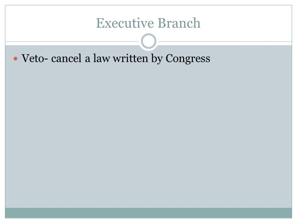Executive Branch Veto- cancel a law written by Congress