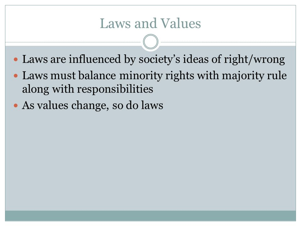 Laws and Values Laws are influenced by society's ideas of right/wrong Laws must balance minority rights with majority rule along with responsibilities