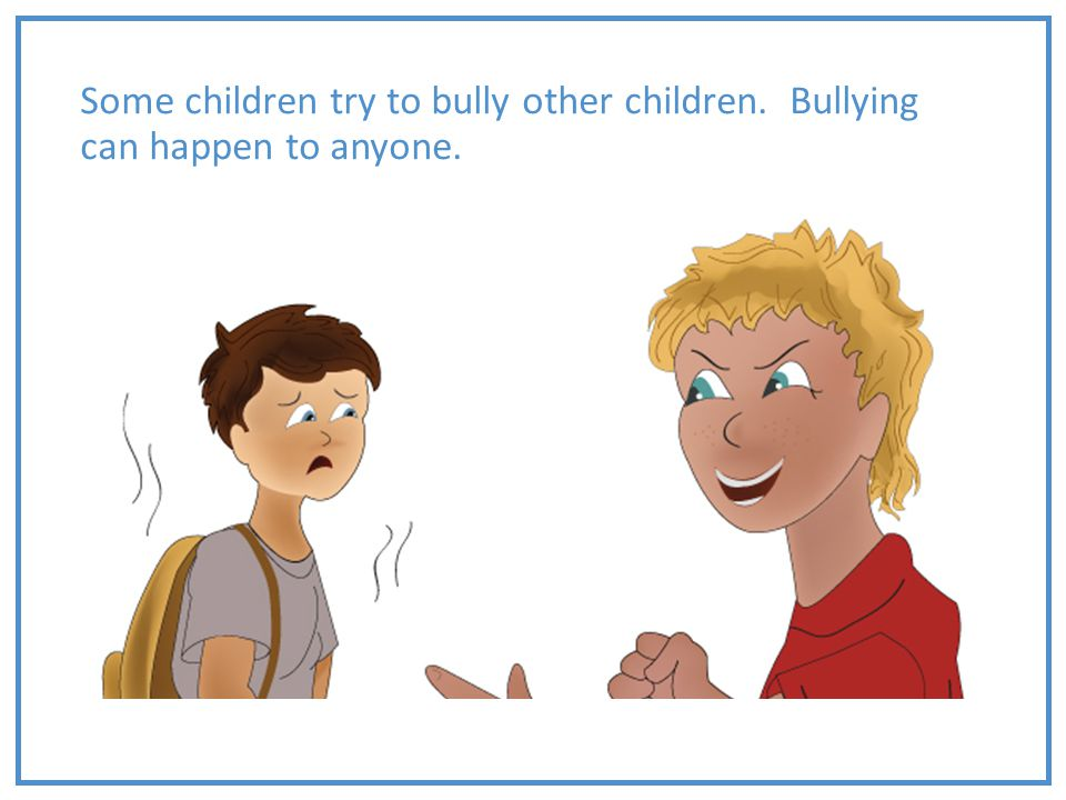 Some children try to bully other children. Bullying can happen to anyone.