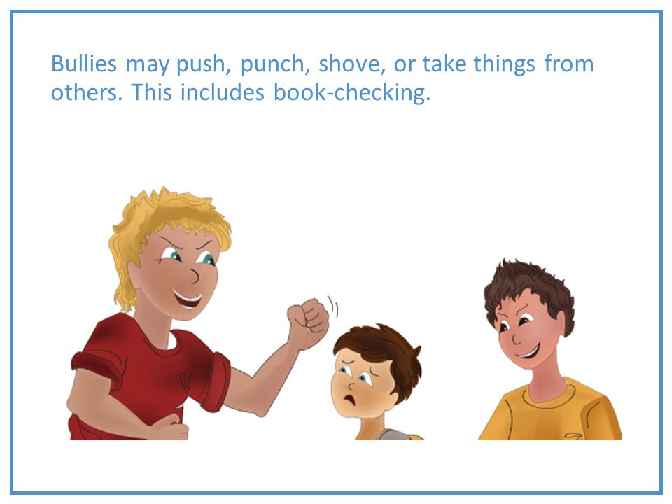 Bullies may push, punch, shove, or take things from others. This includes book-checking.