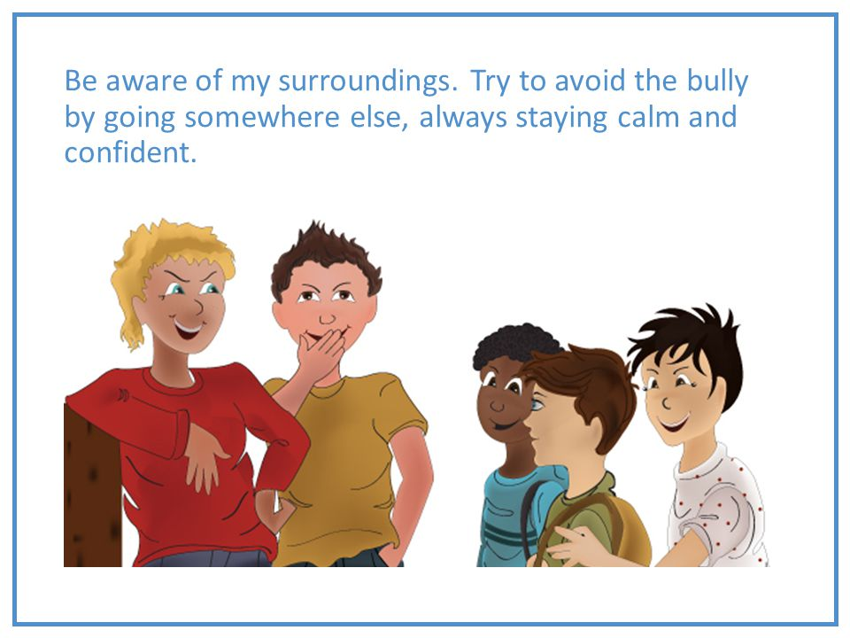 Be aware of my surroundings. Try to avoid the bully by going somewhere else, always staying calm and confident.