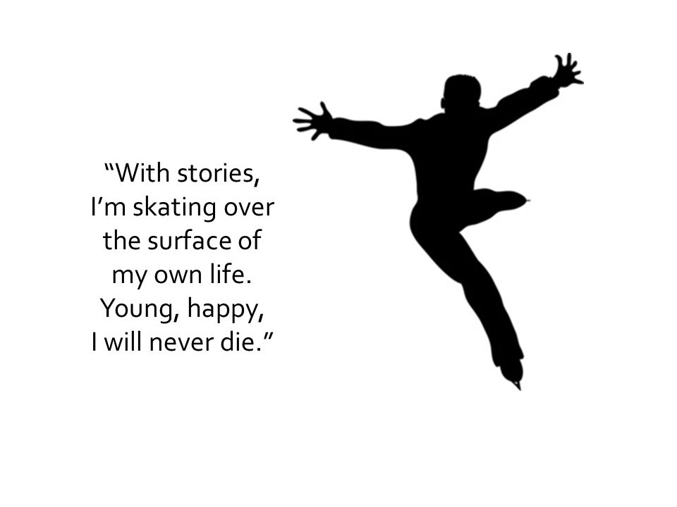 With stories, I'm skating over the surface of my own life. Young, happy, I will never die.