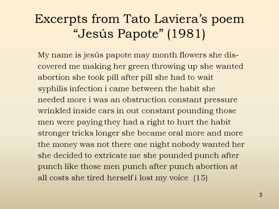 3 Excerpts from Tato Laviera's poem Jesús Papote (1981) My name is jesús papote may month flowers she dis- covered me making her green throwing up she wanted abortion she took pill after pill she had to wait syphilis infection i came between the habit she needed more i was an obstruction constant pressure wrinkled inside cars in out constant pounding those men were paying they had a right to hurt the habit stronger tricks longer she became oral more and more the money was not there one night nobody wanted her she decided to extricate me she pounded punch after punch like those men punch after punch abortion at all costs she tired herself i lost my voice (15)