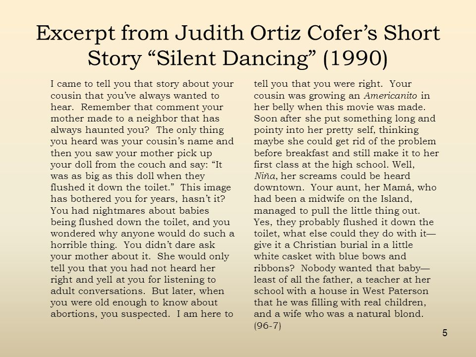 5 Excerpt from Judith Ortiz Cofer's Short Story Silent Dancing (1990) I came to tell you that story about your cousin that you've always wanted to hear.